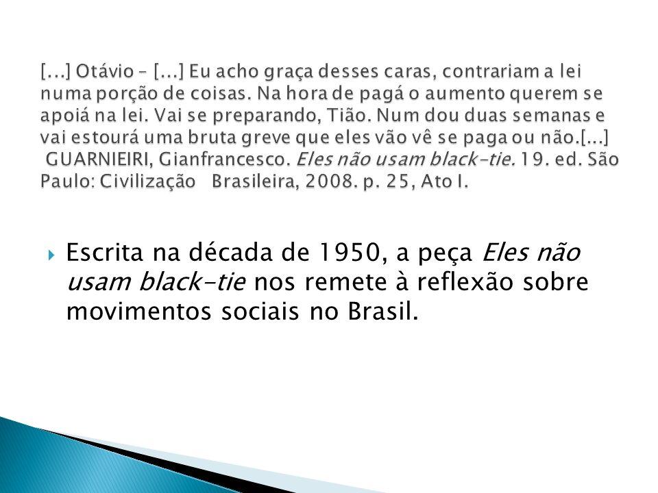 [...] Otávio – [...] Eu acho graça desses caras, contrariam a lei numa porção de coisas. Na hora de pagá o aumento querem se apoiá na lei. Vai se preparando, Tião. Num dou duas semanas e vai estourá uma bruta greve que eles vão vê se paga ou não.[...] GUARNIEIRI, Gianfrancesco. Eles não usam black-tie. 19. ed. São Paulo: Civilização Brasileira, 2008. p. 25, Ato I.